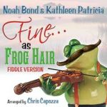 Fine as Frog Hair Fiddle Version by Noah Bond and Kathleen Patricia